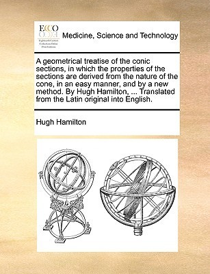 A geometrical treatise of the conic sections, in which the properties of the sections are derived from the nature of the cone, in an easy manner, and a new method. By Hugh Hamilton, ... Translated from the Latin original into English. by Hugh Hamilton