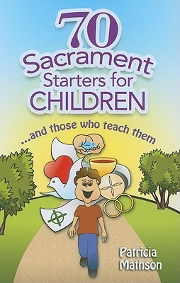 70 Sacrament Starters for Children: And Those Who Teach Them Patricia Mathson
