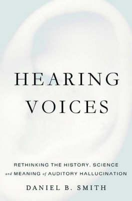 Hearing Voices: Rethinking The History, Science, And Meaning Of Auditory Hallucination  by  Daniel B. Smith