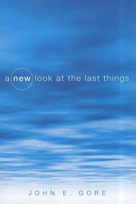 A New Look at the Last Things John E. Gore
