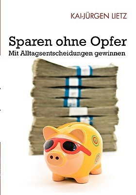 Sparen ohne Opfer: Mit Alltagsentscheidungen gewinnen  by  Kai-Jurgen Lietz