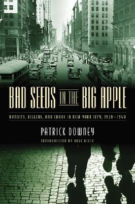 Bad Seeds in the Big Apple: Bandits, Killers, and Chaos in New York City, 1920-1940 Patrick Downey