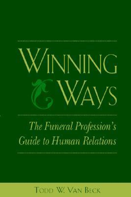 Winning Ways: The Funeral Professions Guide to Human Relations  by  Todd W. Van Beck