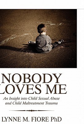 Nobody Loves Me: An Insight Into Child Sexual Abuse and Child Maltreatment Trauma Lynne M. Fiore