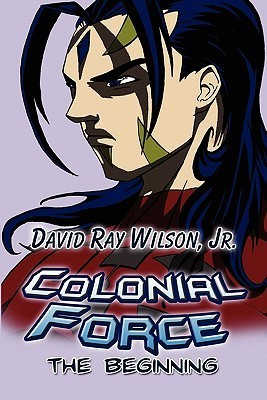 Colonial Force: The Beginning David Ray Wilson Jr.