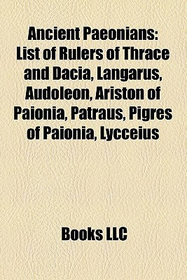 Ancient Paeonians: List of Rulers of Thrace and Dacia, Langarus, Audoleon, Ariston of Paionia, Patraus, Pigres of Paionia, Lycceius  by  Books LLC