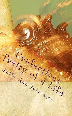 Confections: Poetry of a Life Julie Ann Jolivette