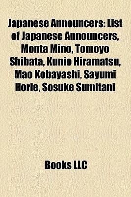 Japanese Announcers: List of Japanese Announcers, Monta Mino, Tomoyo Shibata, Kunio Hiramatsu, Mao Kobayashi, Sayumi Horie, Sosuke Sumitani Books LLC
