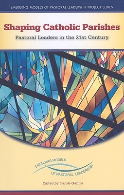 Shaping Catholic Parishes: Pastoral Leaders in the Twenty-First Century Carole Ganim