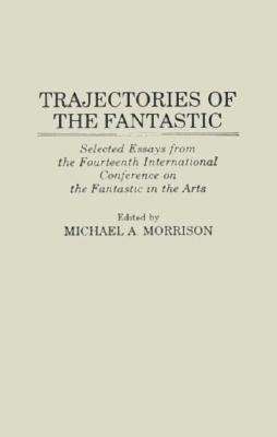 Trajectories of the Fantastic: Selected Essays from the Fourteenth International Conference on the Fantastic in the Arts  by  Michael A. Morrison