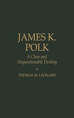 James K. Polk: A Clear and Unquestionable Destiny Thomas M. Leonard