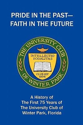 Pride in the Past--Faith in the Future: A History of the First 75 Years of The University Club of Winter Park, Florida The University Club of Winter Park
