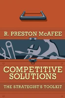 Competitive Solutions: The Strategists Toolkit R. Preston McAfee
