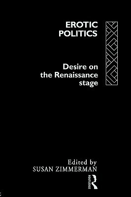 Erotic Politics: The Dynamics of Desire in the Renaissance Theatre S. Zimmerman