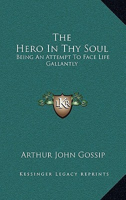 The Hero in Thy Soul: Being an Attempt to Face Life Gallantly Arthur John Gossip