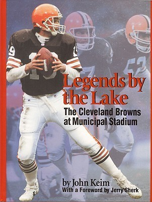 Legends  by  the Lake: The Cleveland Browns at Municipal Stadium by John Keim