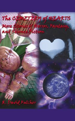 The Cemetery of Hearts: More Stories of Horror, Fantasy, and Science Fiction  by  R. David Fulcher