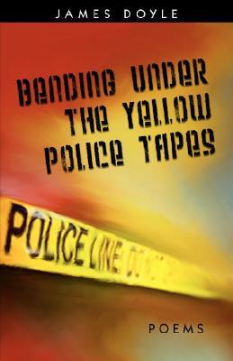 Bending Under the Yellow Police Tapes  by  James Doyle