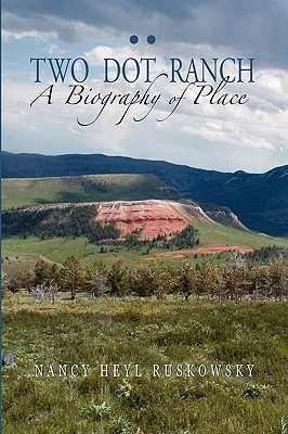 Two Dot Ranch, A Biography Of Place  by  Nancy Heyl Ruskowsky
