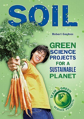 Soil: Green Science Projects for a Sustainable Planet  by  Robert Gardner