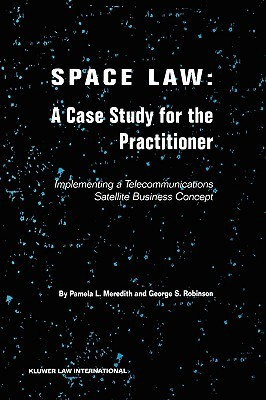 Space Law: A Case Study for the Practitioner: Implementing a Telecommunications Satellite Business Concept  by  Pamela L. Meredith