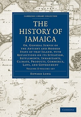 The History of Jamaica 3 Volume Set: Or, General Survey of the Antient and Modern State of That Island, with Reflections on Its Situation, Settlements, Inhabitants, Climate, Products, Commerce, Laws, and Government Edward Long
