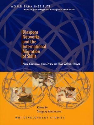 Diaspora Networks and the International Migration of Skills: How Countries Can Draw on Their Talent Abroad Yevgeny Kuznetsov