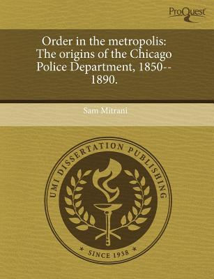 Order in the Metropolis: The Origins of the Chicago Police Department Sam Mitrani