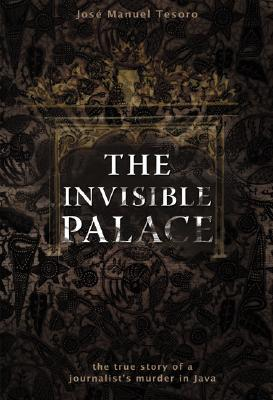The Invisible Palace: The True Story of a Journalists Murder in Java José Manuel Tesoro