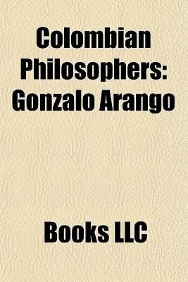 Colombian Philosophers: Gonzalo Arango, Nicol s G mez D vila, Mario Laserna Pinz n, Antanas Mockus, Estanislao Zuleta, Luis Carlos Restrepo Books LLC