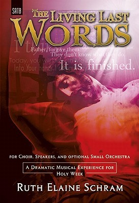 The Living Last Words: A Dramatic Musical Experience for Holy Week  by  Ruth Elaine Schram