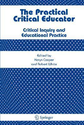 The Practical Critical Educator: Critical Inquiry And Educational Practice  by  Karyn Cooper