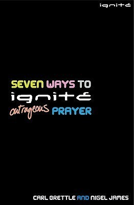 Seven Ways To Ignite Outrageous Prayer (Ignite) Carl Brettle