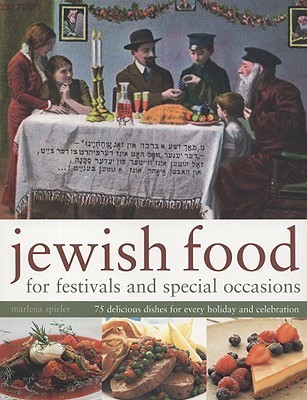 Jewish Food for Festivals and Special Occasions: 75 Delicious Dishes for Every Holiday and Celebration Marlena Spieler