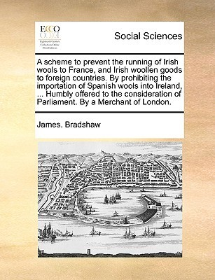 A scheme to prevent the running of Irish wools to France, and Irish woollen goods to foreign countries. By prohibiting the importation of Spanish wools into Ireland, ... Humbly offered to the consideration of Parliament. By a Merchant of London. James Bradshaw