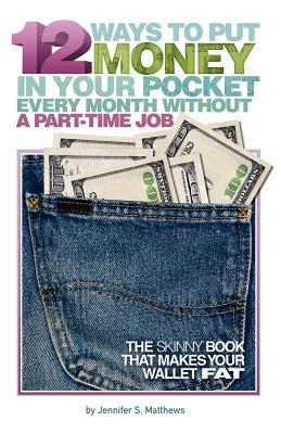 12 Ways to Put Money in Your Pocket Every Month Without a Part-Time Job  by  Jennifer S. Matthews