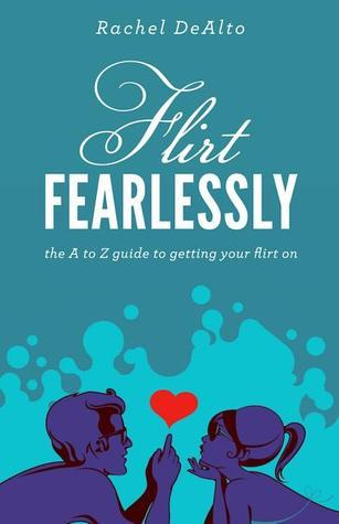 Flirt Fearlessly: The A to Z Guide to Getting Your Flirt On Rachel DeAlto