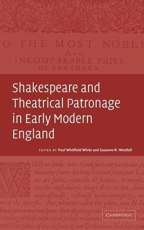 Shakespeare and Theatrical Patronage in Early Modern England Paul Whitfield White