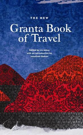 New Granta Book of Travel Liz Jobey