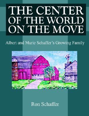 The Center of the World on the Move: Albert and Marie Schaffers Growing Family  by  Ron Schaffer