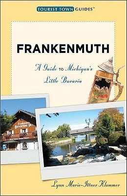 Frankenmuth: A Guide to Michigans Little Bavaria Lynn Klammer