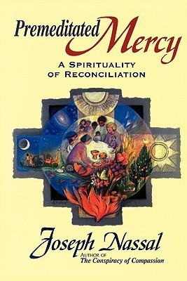Premeditated Mercy: A Spirituality of Reconciliation  by  Joe Nassal