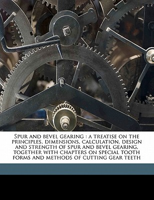 Spur and Bevel Gearing: A Treatise on the Principles, Dimensions, Calculation, Design and Strength of Spur and Bevel Gearing, Together with Ch Machinery Machinery