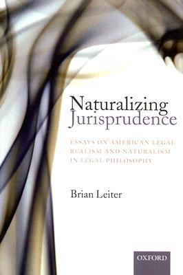 Naturalizing Jurisprudence: Essays on American Legal Realism and Naturalism in Legal Philosophy Brian Leiter