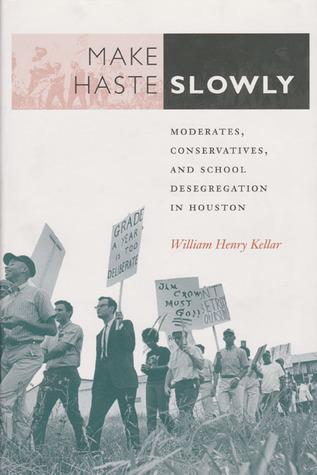 Make Haste Slowly: Moderates, Conservatives, and School Desegregation in Houston William Henry Kellar