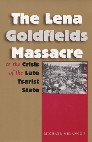 The Lena Goldfields Massacre and the Crisis of the Late Tsarist State  by  Michael Melancon