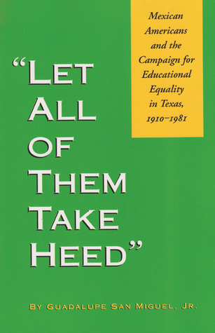 Let All of Them Take Heed: Mexican Americans and the Campaign for Educational Equality in Texas, 1910-1981  by  Guadalupe San Miguel