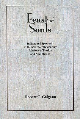 Feast of Souls: Indians and Spaniards in the Seventeenth-Century Missions of Florida and New Mexico  by  Robert C. Galgano