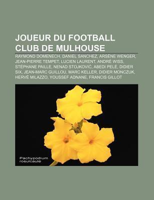 Joueur Du Football Club de Mulhouse: Raymond Domenech, Daniel Sanchez, Ars Ne Wenger, Jean-Pierre Tempet, Lucien Laurent, Andr Wiss  by  NOT A BOOK