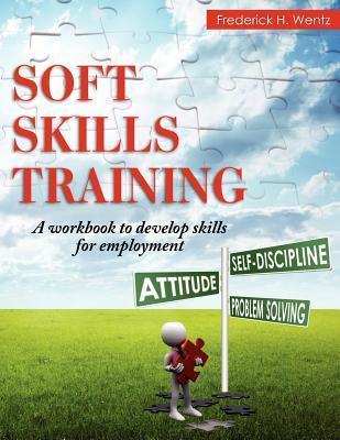 Soft Skills Training: A Workbook to Develop Skills for Employment  by  Frederick H. Wentz